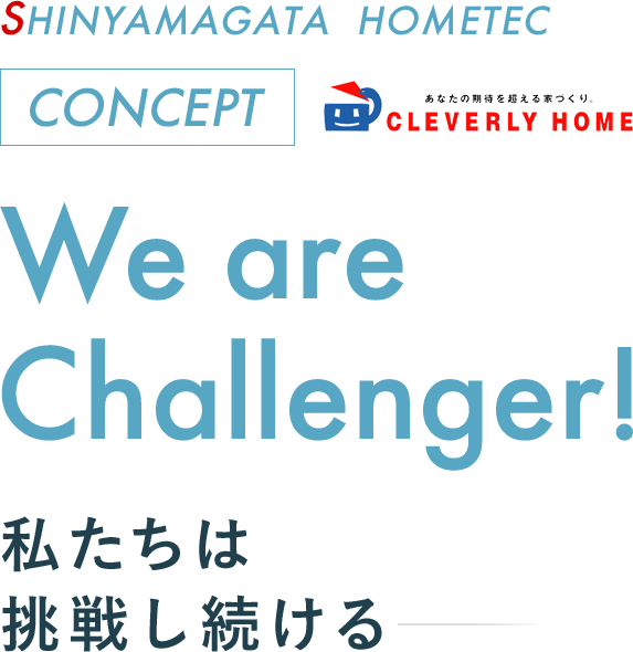 SHINYAMAGATA HOMETEC CONCEPT - We are Challenger! 私たちは挑戦し続ける